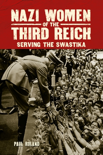 Nazi Women of the Third Reich - Serving the Swastika ebook by Paul Roland
