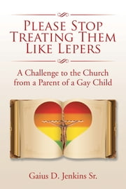 Please Stop Treating Them Like Lepers - A Challenge to the Church from a Parent of a Gay Child ebook by Gaius D. Jenkins Sr.