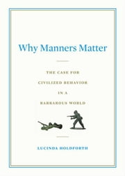 Why Manners Matter - What Confucius, Jefferson, and Jackie O Knew and You ShouldToo ebook by Lucinda Holdforth