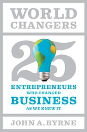 World Changers - 25 Entrepreneurs Who Changed Business as We Knew It ebook by John A. Byrne