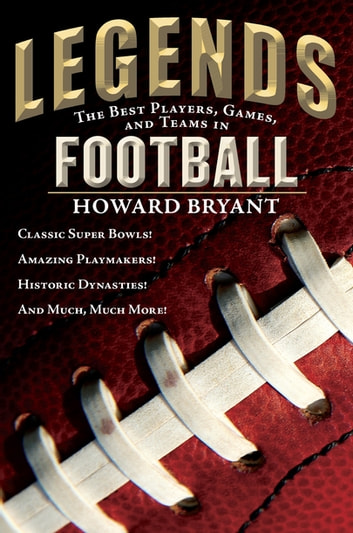 Legends: The Best Players, Games, and Teams in Football - Classic Super Bowls! Amazing Playmakers! Historic Dynasties! And Much, Much More! ebook by Howard Bryant