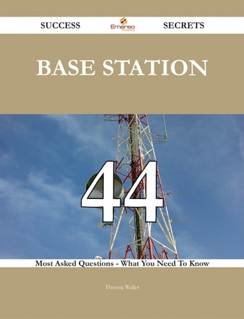 Base Station 44 Success Secrets - 44 Most Asked Questions On Base Station - What You Need To Know ebook by Theresa Waller