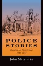 Police Stories - Building the French State, 1815-1851 ebook by John Merriman