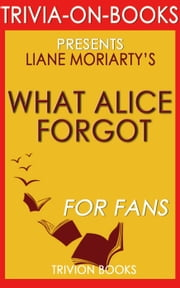 What Alice Forgot by Liane Moriarty (Trivia-On-Books) ebook by Trivion Books