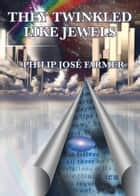 They Twinkled Like Jewels ebook by Philip Jose Farmer