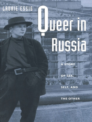 Queer in Russia - A Story of Sex, Self, and the Other ebook by Laurie Essig