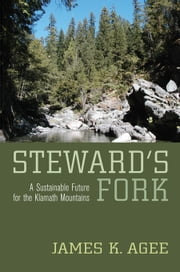Steward's Fork: A Sustainable Future for the Klamath Mountains ebook by Agee, James K.