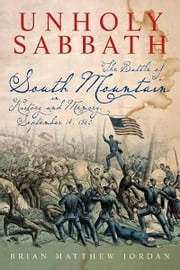 Unholy Sabbath: The Battle of South Mountain in History and Memory, September 14, 1862 - The Battle of South Mountain in History and Memory, September 14, 1862 ebook by Brian Matthew Jordan