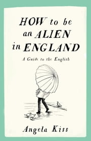 How To Be An Alien In England - A Guide to the English ebook by Angela Kiss
