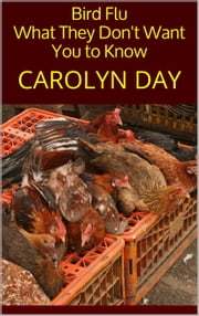 Bird Flu: What They Don't Want You to Know ebook by Carolyn Day