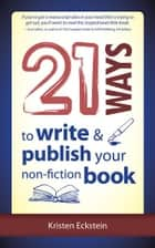 21 Ways to Write & Publish Your Non-Fiction Book ebook by Kristen Eckstein