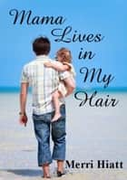 Mama Lives in My Hair ebook by Merri Hiatt