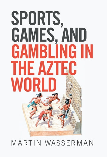 Sports, Games, and Gambling in the Aztec World ebook by Martin Wasserman