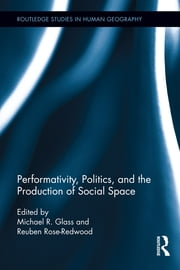 Performativity, Politics, and the Production of Social Space ebook by Michael R. Glass,Reuben Rose-Redwood