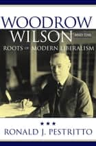 Woodrow Wilson and the Roots of Modern Liberalism ebook by Ronald J. Pestritto