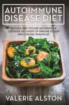 Autoimmune Disease Diet - Natural Way to Cure Autoimmune Disorder, Recovery of Immune System and Chronic Pain Relief ebook by Valerie Alston
