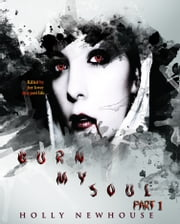 Burn My Soul ~Part I ebook by Holly Newhouse
