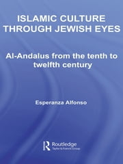 Islamic Culture Through Jewish Eyes - Al-Andalus from the Tenth to Twelfth Century ebook by Esperanza Alfonso