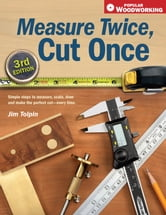 Measure Twice, Cut Once - Simple Steps to Measure, Scale, Draw and Make the Perfect Cut-Every Time. ebook by Jim Tolpin