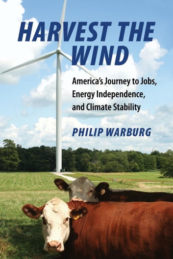 Harvest the Wind - America's Journey to Jobs, Energy Independence, and Climate Stability ebook by Philip Warburg