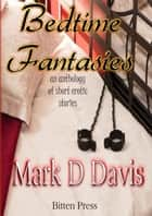 Bedtime Fantasies, an anthology of short erotic stories ebook by Mark D Davis