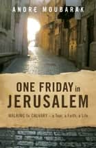 One Friday in Jerusalem - Walking to Calvary - a Tour, a Faith, a Life ebook by