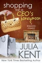 Shopping for a CEO's Honeymoon - Romantic Comedy Billionaire Prepper Story ebook by Julia Kent