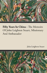 Fifty Years In China - The Memoirs Of John Leighton Stuart, Missionary And Ambassador ebook by John Leighton Stuart