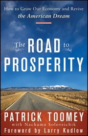The Road to Prosperity - How to Grow Our Economy and Revive the American Dream ebook by Patrick J. Toomey,Lawrence Kudlow