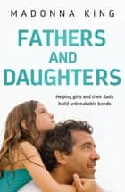 Fathers and Daughters - Helping girls and their dads build unbreakable bonds - from the bestselling author of Being 14 ebook by Madonna King