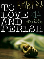 To Love and Perish - A Classic Crime Novel ebook by Ernest Dudley