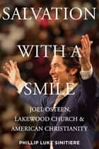 Salvation with a Smile - Joel Osteen, Lakewood Church, and American Christianity ebook by Phillip Luke Sinitiere