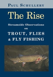 The Rise - Streamside Observations on Trout, Flies, and Fly Fishing ebook by Paul Schullery,Marsha Karle