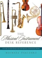 The Musical Instrument Desk Reference - A Guide to How Band and Orchestral Instruments Work ebook by Michael J. Pagliaro