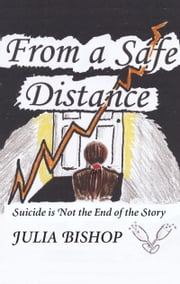From a Safe Distance - Suicide is Not the End of the Story ebook by Julia Bishop