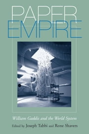 Paper Empire - William Gaddis and the World System ebook by Joseph Tabbi,Rone Shavers,Michael Wutz,Jeff Bursey,Klaus Benesch,Nicholas Brown,Stephen J. Burn,Anja Zeidler,Anne Furlong,Tom LeClair,Joseph McElroy,Steven Moore,Stephen Schryer,Nicholas Spencer,Crystal K. Alberts