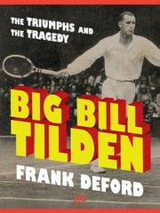 Big Bill Tilden - The Triumphs and the Tragedy ebook by Frank Deford