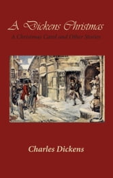 A Dickens Christmas - A Christmas Carol and Other Stories ebook by Charles Dickens
