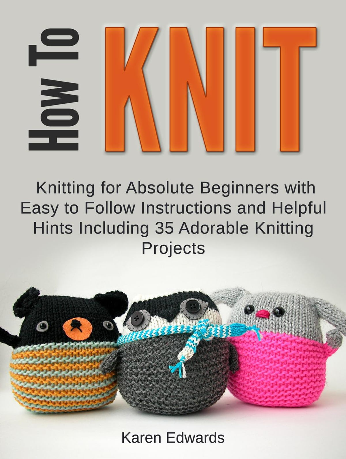 how to knit knitting for absolute beginners with easy to follow instructions and helpful hints including 35 adorable knitting projects