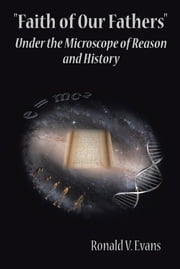 Faith of Our Fathers - Under the Microscope of Reason and History ebook by Ronald V. Evans