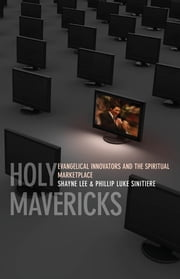 Holy Mavericks - Evangelical Innovators and the Spiritual Marketplace ebook by Shayne Lee,Phillip Luke Sinitiere