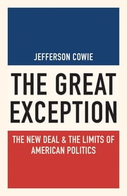 The Great Exception - The New Deal and the Limits of American Politics ebook by Jefferson Cowie