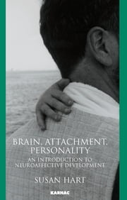 Brain, Attachment, Personality - An Introduction to Neuroaffective Development ebook by Susan Hart