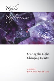 Reiki Reflections - Sharing the Light, Changing Hearts! ebook by Rev. Cheryl-Ann M. Case