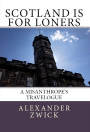 Scotland Is For Loners: A Misanthrope's Travelogue ebook by Alexander Zwick