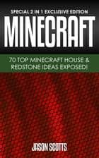 MineCraft : 70 Top Minecraft House & Redstone Ideas Exposed! - (Special 2 In 1 Exclusive Edition) 電子書 by Jason Scotts