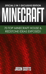 MineCraft : 70 Top Minecraft House & Redstone Ideas Exposed! - (Special 2 In 1 Exclusive Edition) ebook by Jason Scotts