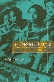 The Colonial Bastille: A History of Imprisonment in Vietnam, 1862-1940 ebook by Zinoman, Peter