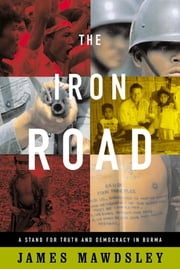 The Iron Road - A Stand for Truth and Democracy in Burma ebook by James Mawdsley