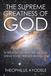 The Supreme Greatness of God - A Treatise on Why We Should Strive to Be Friends with God ebook by Theophilus Ayodele